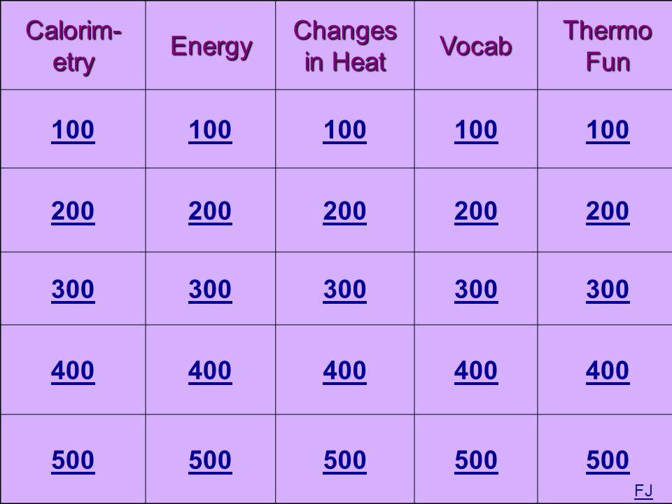 Calorim- etry Energy Changes in Heat Vocab Thermo Fun 100 200 300 400 500 FJ