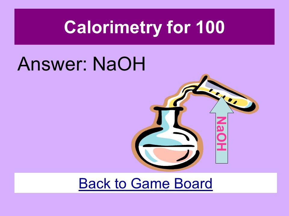 Calorimetry for 100 Answer: NaOH Back to Game Board NaOH