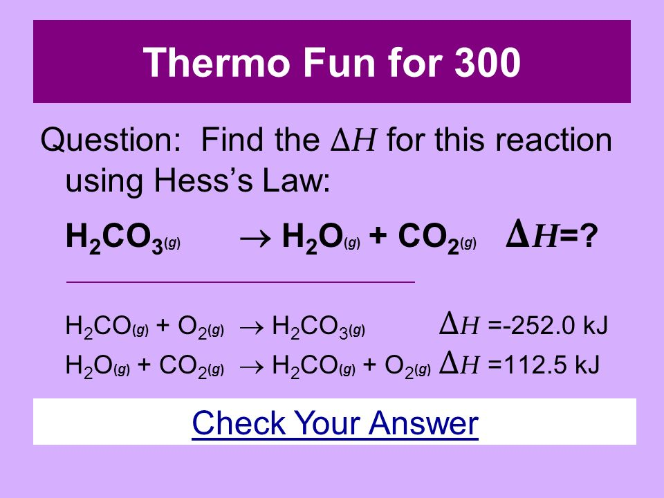 Thermo Fun for 200 Answer: C(s) + ½ O 2 (g) CO(g) Δ H = kJ/mol Back to Game Board