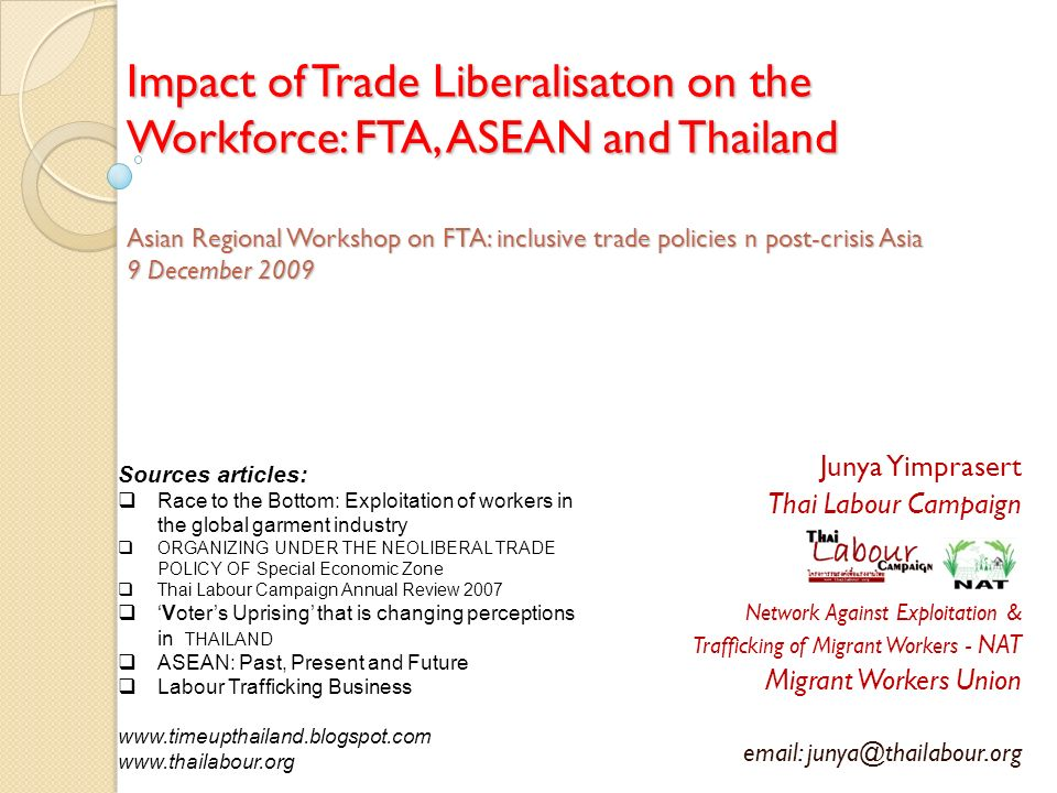 Impact of Trade Liberalisaton on the Workforce: FTA, ASEAN and Thailand Asian Regional Workshop on FTA: inclusive trade policies n post-crisis Asia 9 December 2009 Junya Yimprasert Thai Labour Campaign Network Against Exploitation & Trafficking of Migrant Workers - NAT Migrant Workers Union email: junya@thailabour.org Sources articles: Race to the Bottom: Exploitation of workers in the global garment industry ORGANIZING UNDER THE NEOLIBERAL TRADE POLICY OF Special Economic Zone Thai Labour Campaign Annual Review 2007 Voters Uprising that is changing perceptions in THAILAND ASEAN: Past, Present and Future Labour Trafficking Business www.timeupthailand.blogspot.com www.thailabour.org