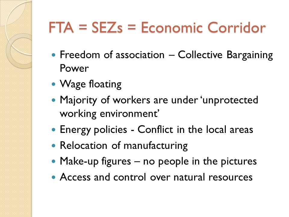 FTA = SEZs = Economic Corridor Freedom of association – Collective Bargaining Power Wage floating Majority of workers are under unprotected working en