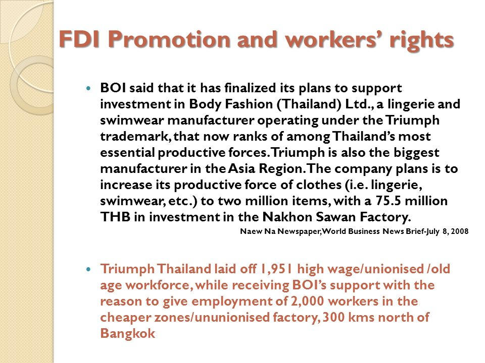 FDI Promotion and workers rights BOI said that it has finalized its plans to support investment in Body Fashion (Thailand) Ltd., a lingerie and swimwear manufacturer operating under the Triumph trademark, that now ranks of among Thailands most essential productive forces.