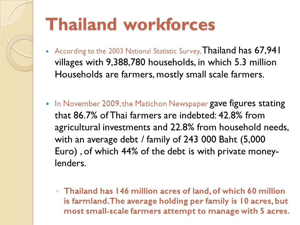 Thailand workforces According to the 2003 National Statistic Survey, Thailand has 67,941 villages with 9,388,780 households, in which 5.3 million Households are farmers, mostly small scale farmers.