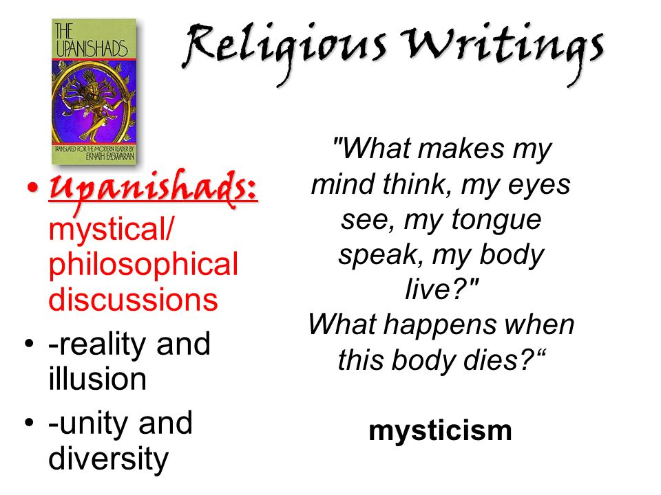 Religious Writings Upanishads:Upanishads: mystical/ philosophical discussions -reality and illusion -unity and diversity