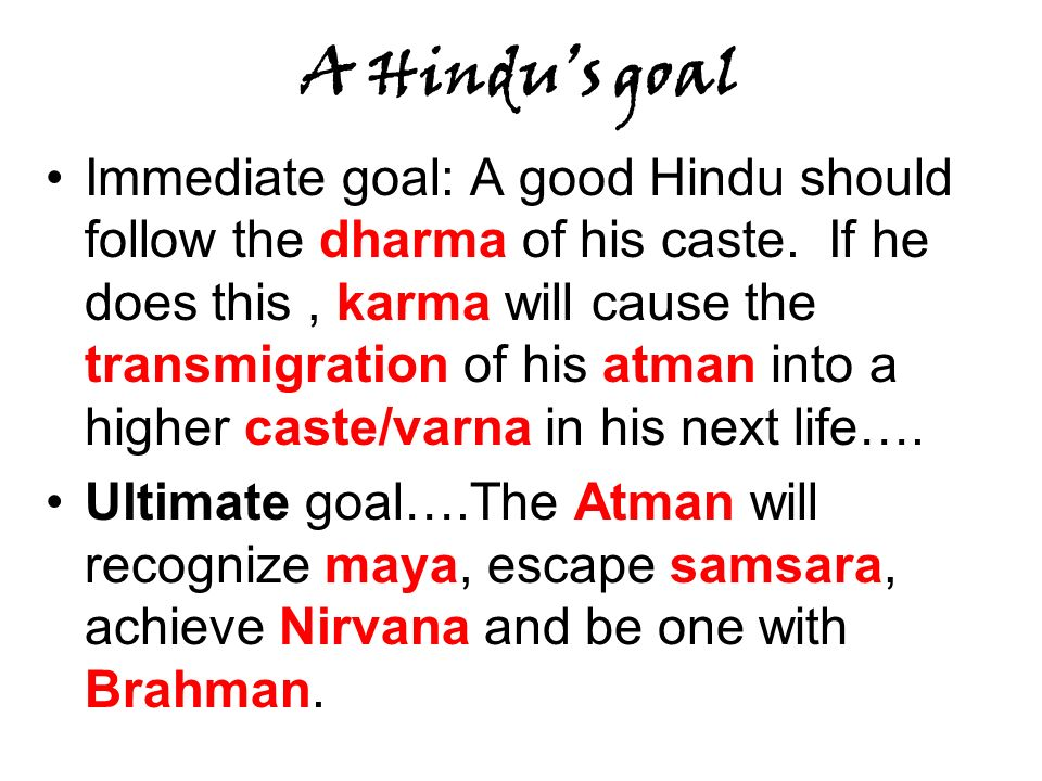 A Hindus goal Immediate goal: A good Hindu should follow the dharma of his caste. If he does this, karma will cause the transmigration of his atman in