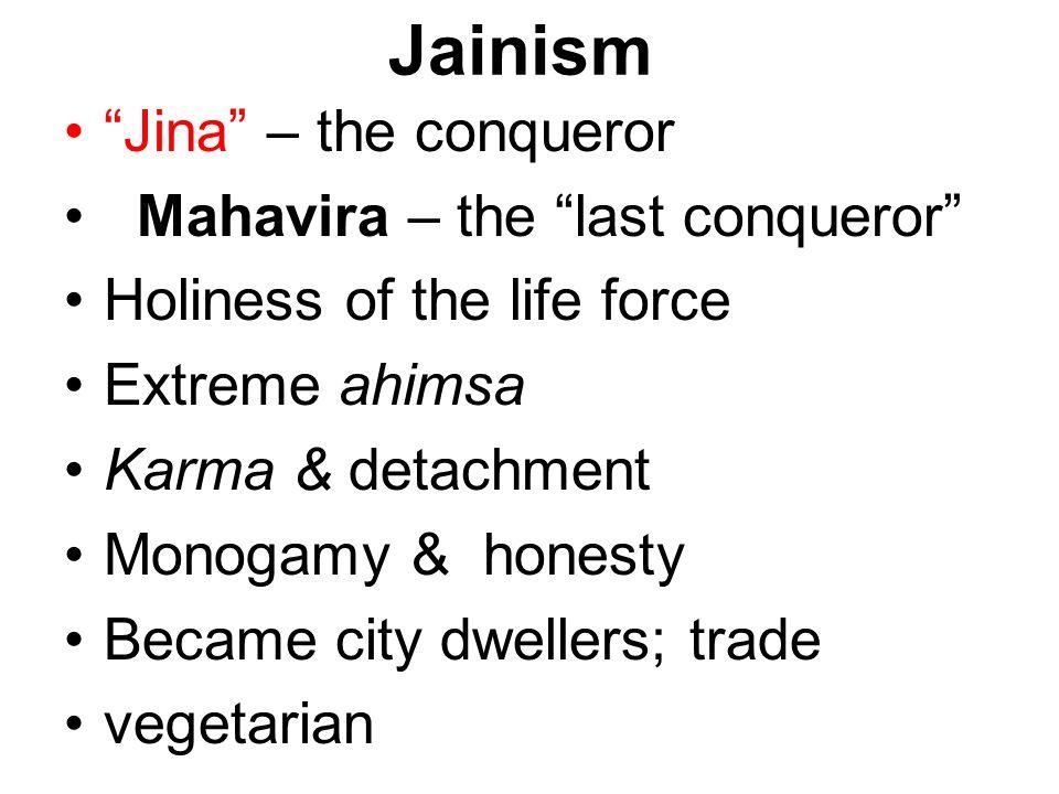 Jainism Jina – the conqueror Mahavira – the last conqueror Holiness of the life force Extreme ahimsa Karma & detachment Monogamy & honesty Became city dwellers; trade vegetarian