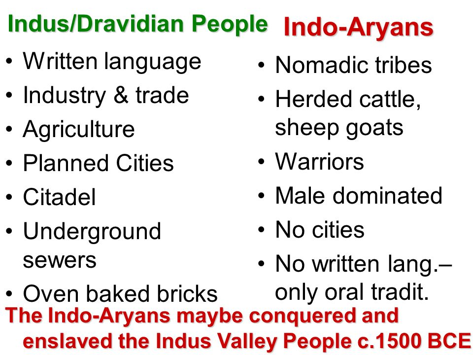 Indus/Dravidian People Written language Industry & trade Agriculture Planned Cities Citadel Underground sewers Oven baked bricksIndo-Aryans Nomadic tr