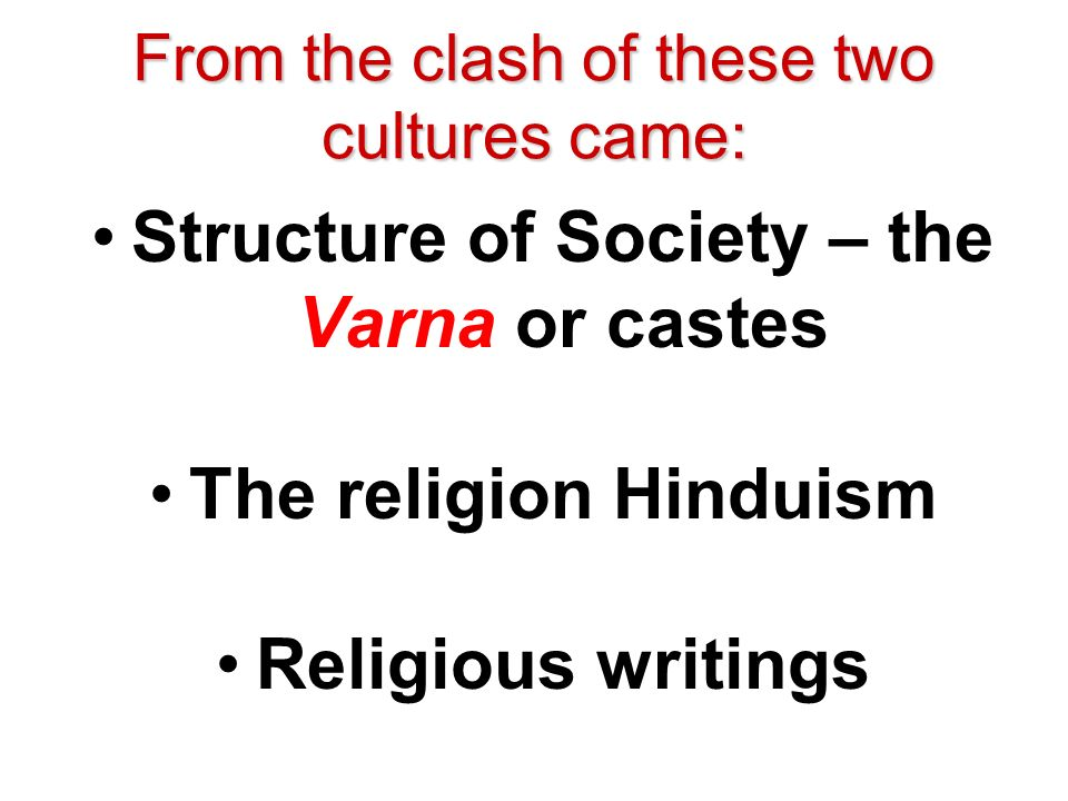 From the clash of these two cultures came: Structure of Society – the Varna or castes The religion Hinduism Religious writings