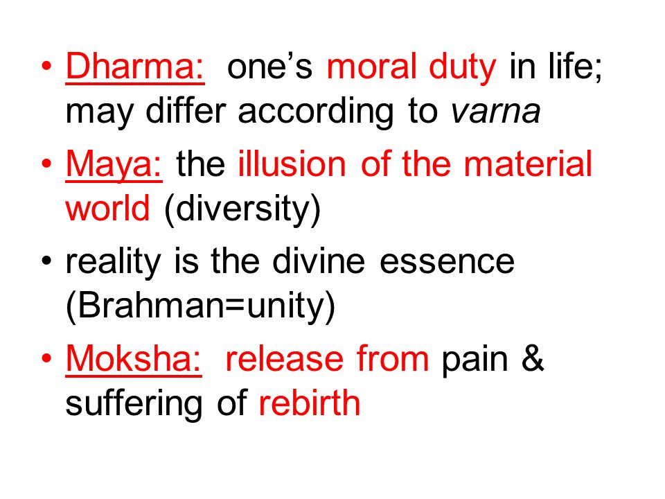 Dharma: ones moral duty in life; may differ according to varna Maya: the illusion of the material world (diversity) reality is the divine essence (Bra