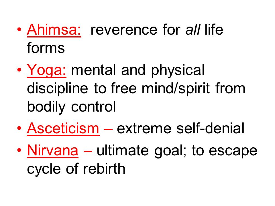 Ahimsa: reverence for all life forms Yoga: mental and physical discipline to free mind/spirit from bodily control Asceticism – extreme self-denial Nir