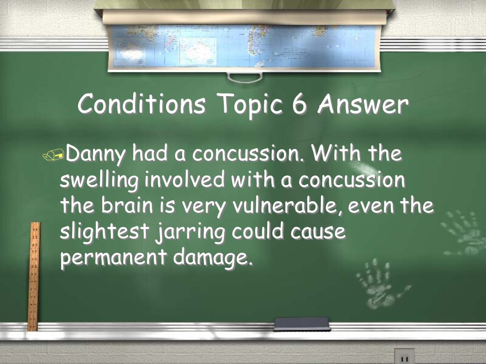 Conditions Topic 6 Question / Danny is the star of his high school hockey team. During a game, he is slammed into the glass and falls hard to the ice.