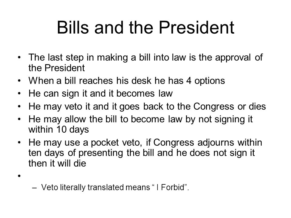 Bills and the President The last step in making a bill into law is the approval of the President When a bill reaches his desk he has 4 options He can