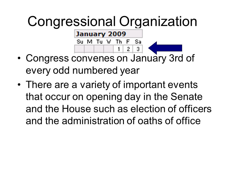 Congressional Organization Congress convenes on January 3rd of every odd numbered year There are a variety of important events that occur on opening d
