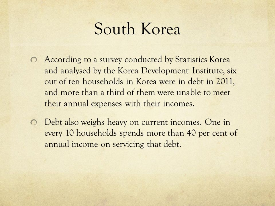 South Korea According to a survey conducted by Statistics Korea and analysed by the Korea Development Institute, six out of ten households in Korea were in debt in 2011, and more than a third of them were unable to meet their annual expenses with their incomes.