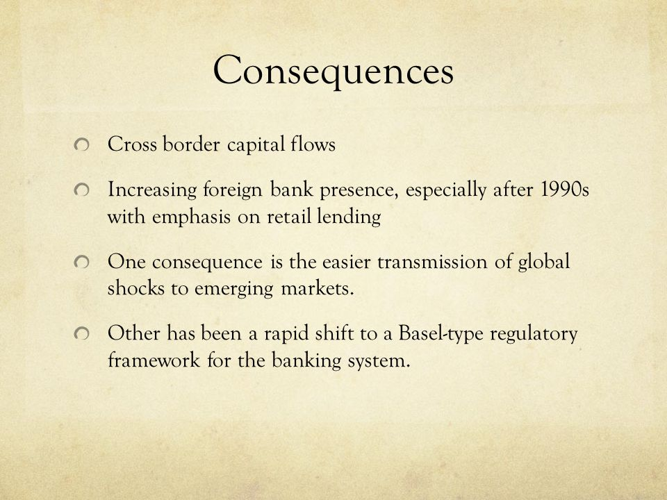 Consequences Cross border capital flows Increasing foreign bank presence, especially after 1990s with emphasis on retail lending One consequence is the easier transmission of global shocks to emerging markets.