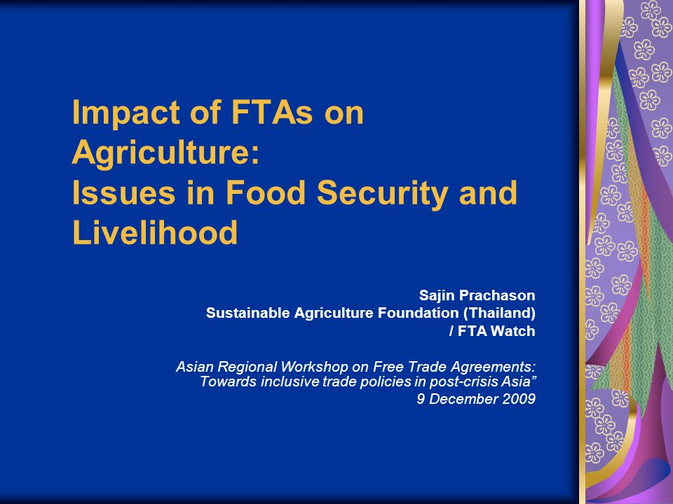 Impact of FTAs on Agriculture: Issues in Food Security and Livelihood Sajin Prachason Sustainable Agriculture Foundation (Thailand) / FTA Watch Asian Regional Workshop on Free Trade Agreements: Towards inclusive trade policies in post-crisis Asia 9 December 2009