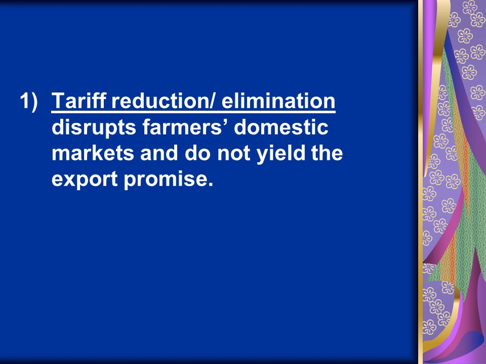 1)Tariff reduction/ elimination disrupts farmers domestic markets and do not yield the export promise.