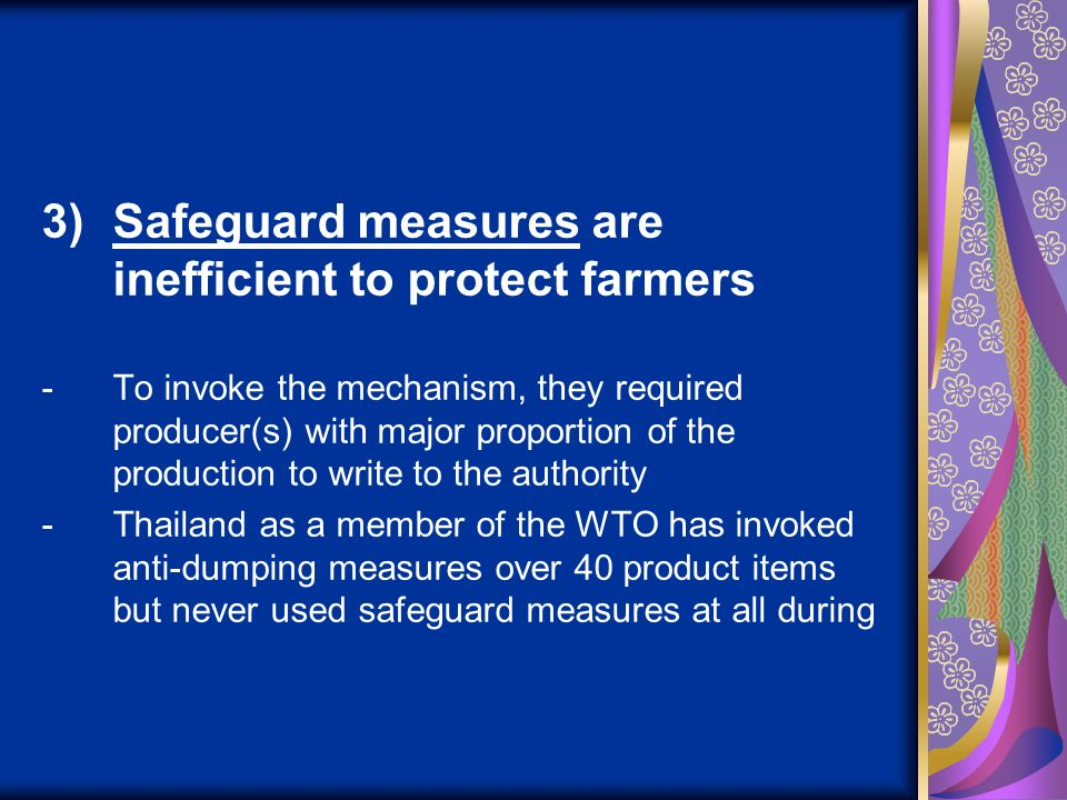 3)Safeguard measures are inefficient to protect farmers -To invoke the mechanism, they required producer(s) with major proportion of the production to write to the authority -Thailand as a member of the WTO has invoked anti-dumping measures over 40 product items but never used safeguard measures at all during