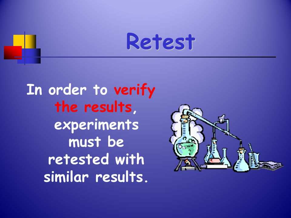 Retest In order to verify the results, experiments must be retested with similar results.