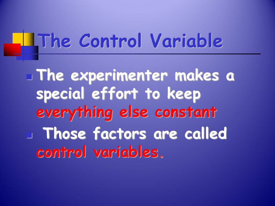 The Control Variable The experimenter makes a special effort to keep everything else constant The experimenter makes a special effort to keep everythi