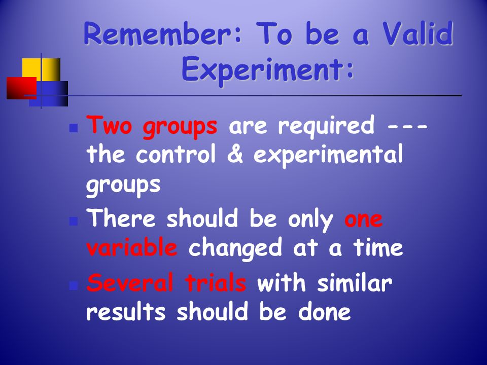 Remember: To be a Valid Experiment: Two groups are required --- the control & experimental groups There should be only one variable changed at a time
