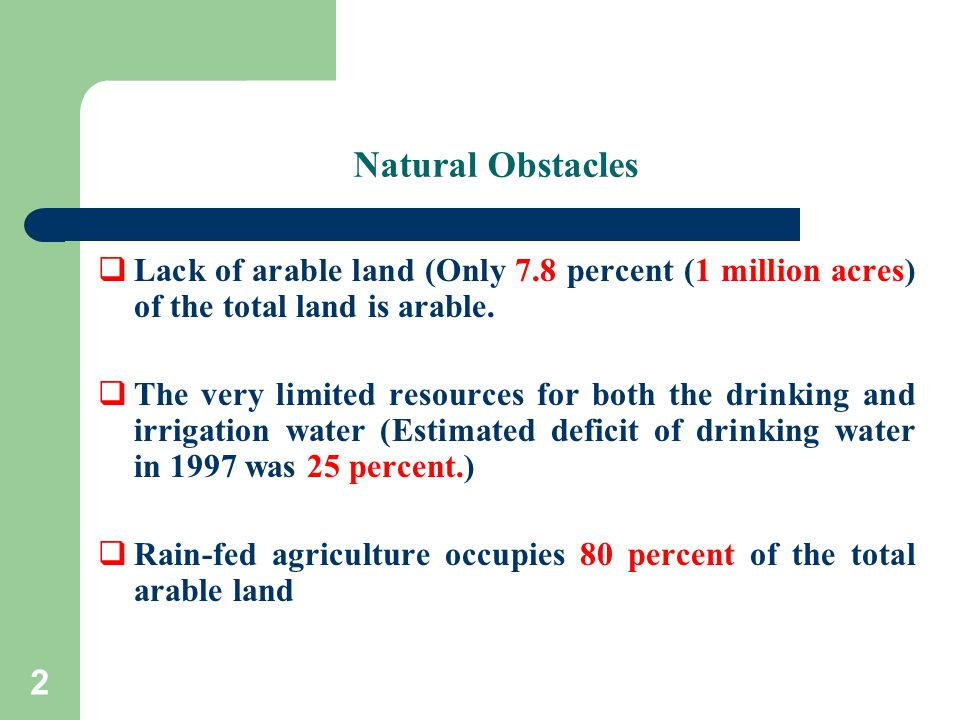 2 Natural Obstacles Lack of arable land (Only 7.8 percent (1 million acres) of the total land is arable. The very limited resources for both the drink