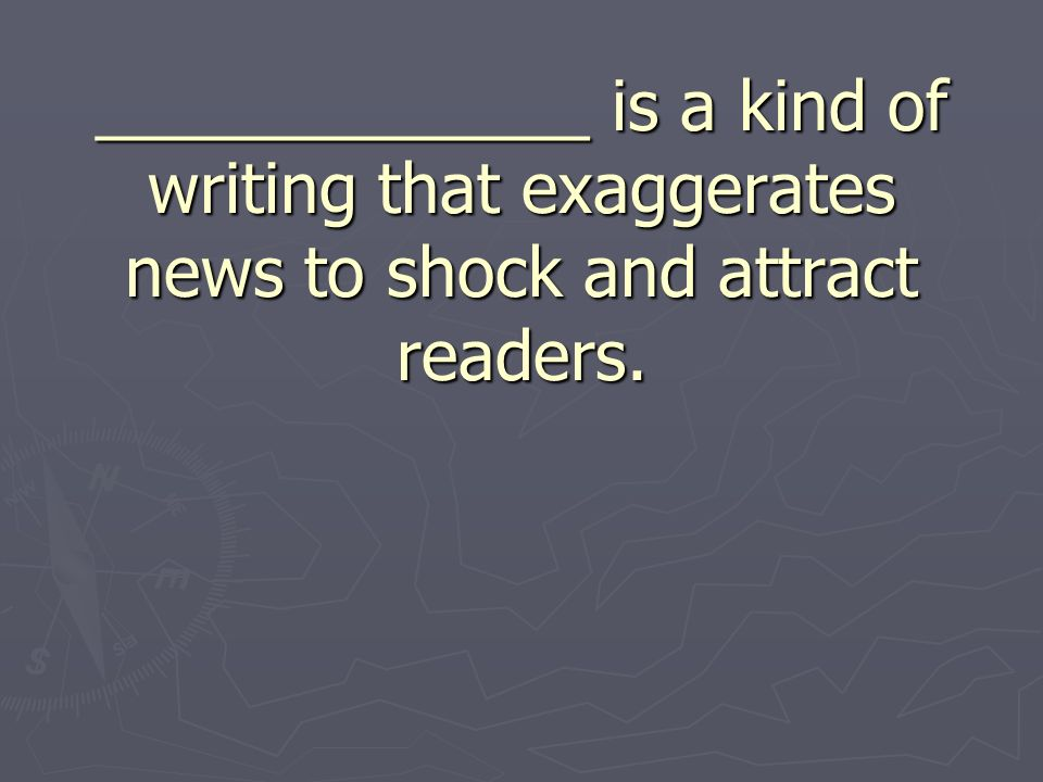 _____________ is a kind of writing that exaggerates news to shock and attract readers.
