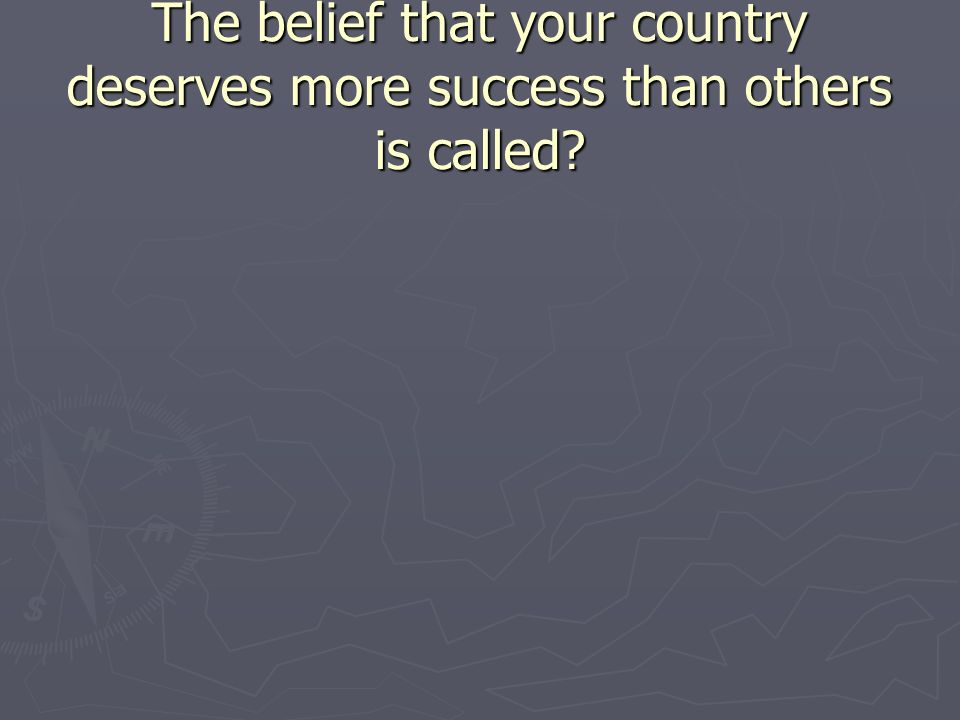 The belief that your country deserves more success than others is called
