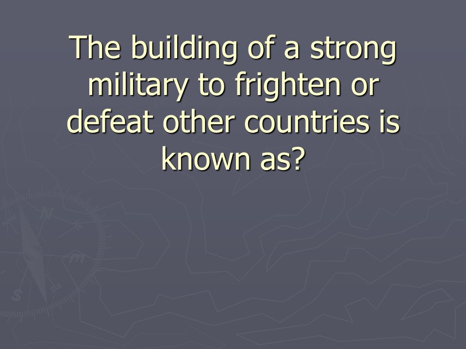 The building of a strong military to frighten or defeat other countries is known as