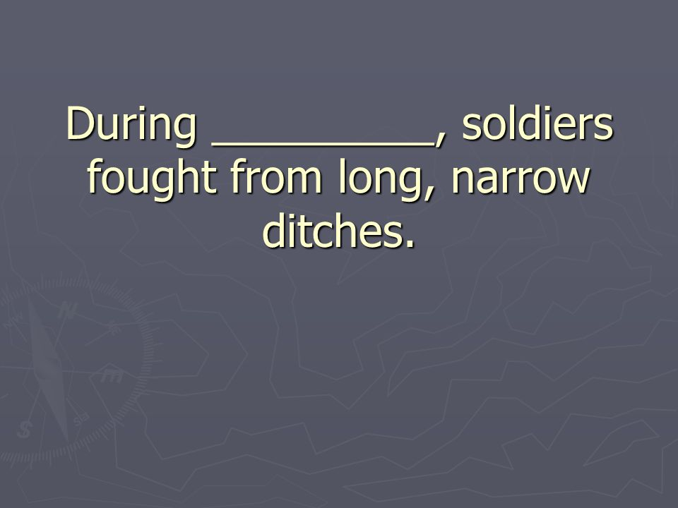 During _________, soldiers fought from long, narrow ditches.