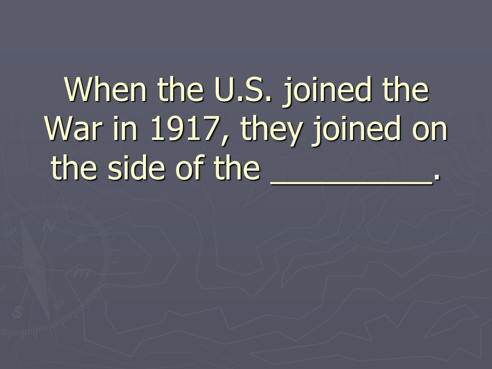 When the U.S. joined the War in 1917, they joined on the side of the _________.