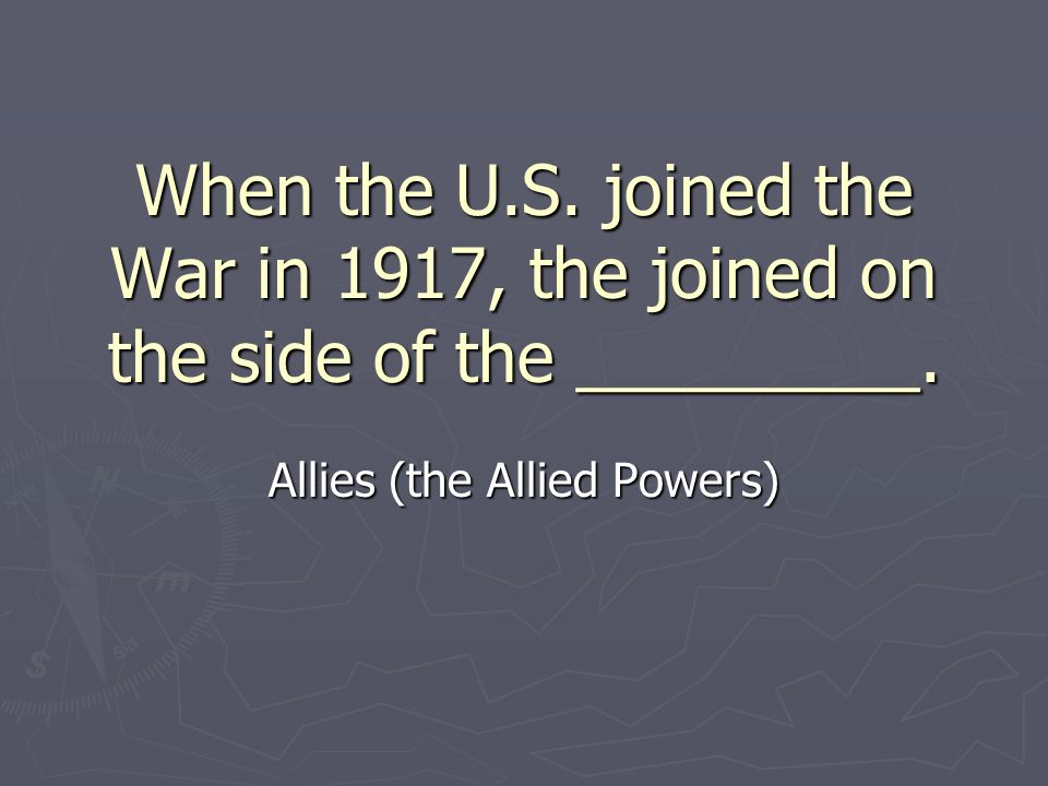 When the U.S. joined the War in 1917, the joined on the side of the _________.