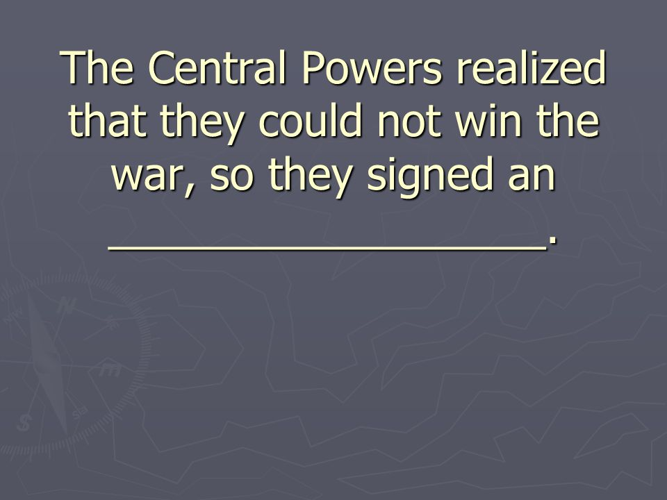 The Central Powers realized that they could not win the war, so they signed an __________________.