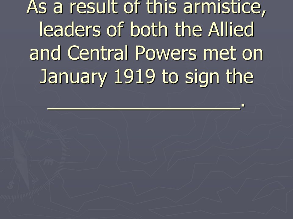 As a result of this armistice, leaders of both the Allied and Central Powers met on January 1919 to sign the __________________.