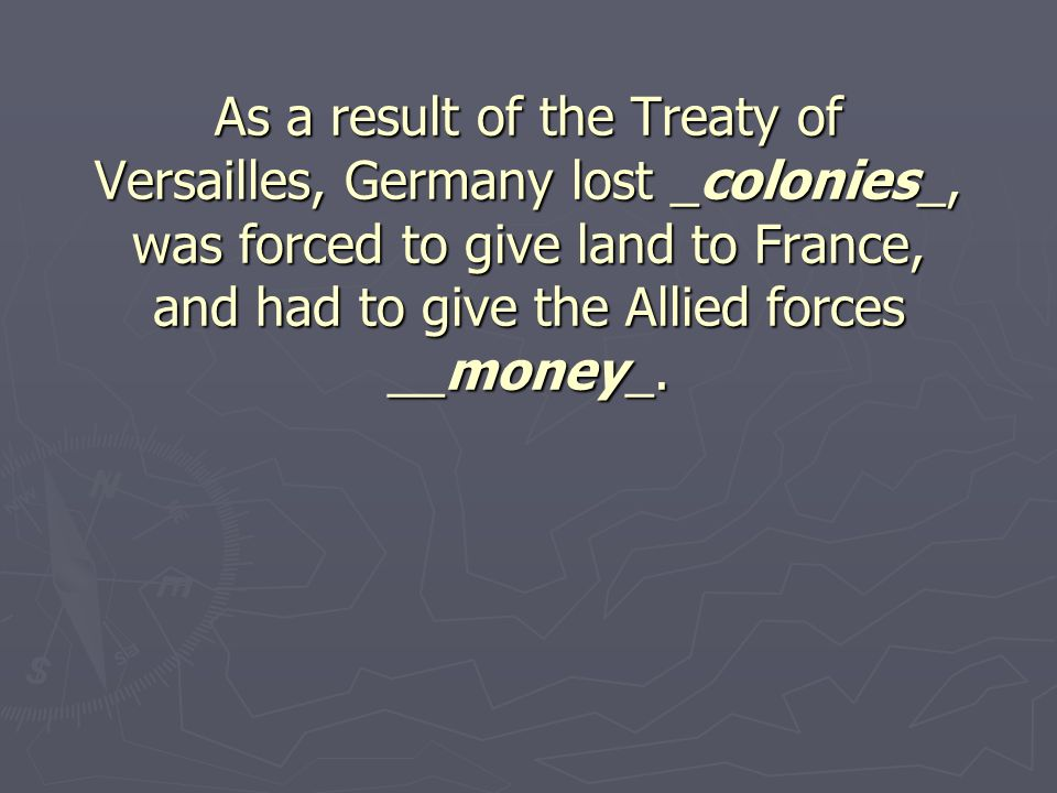 As a result of the Treaty of Versailles, Germany lost _colonies_, was forced to give land to France, and had to give the Allied forces __money_.