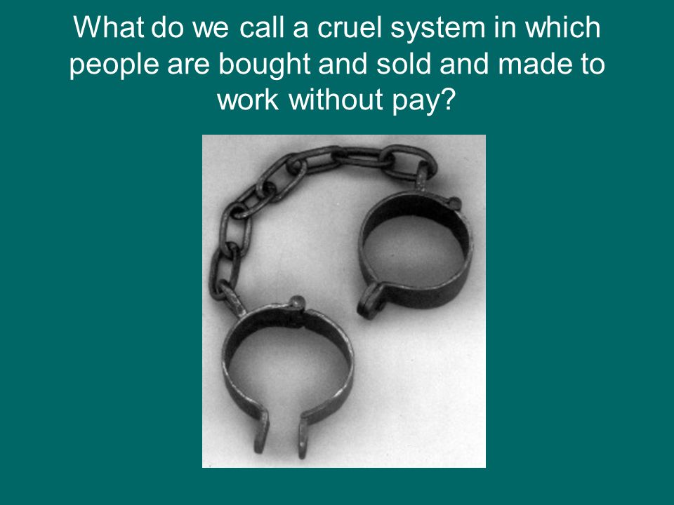 What do we call a cruel system in which people are bought and sold and made to work without pay