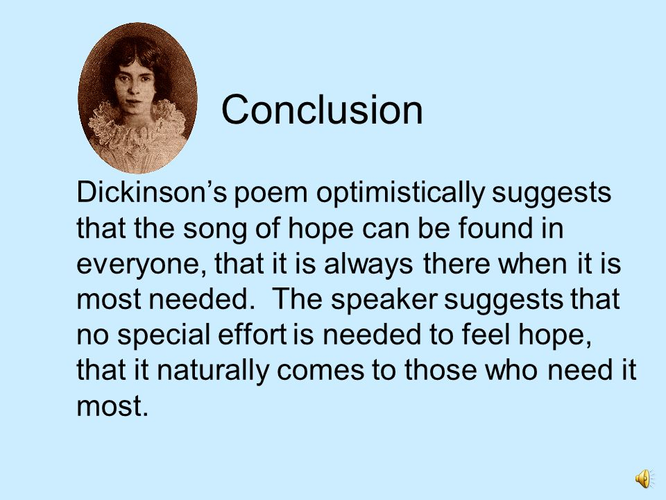 Conclusion Dickinsons poem optimistically suggests that the song of hope can be found in everyone, that it is always there when it is most needed. The