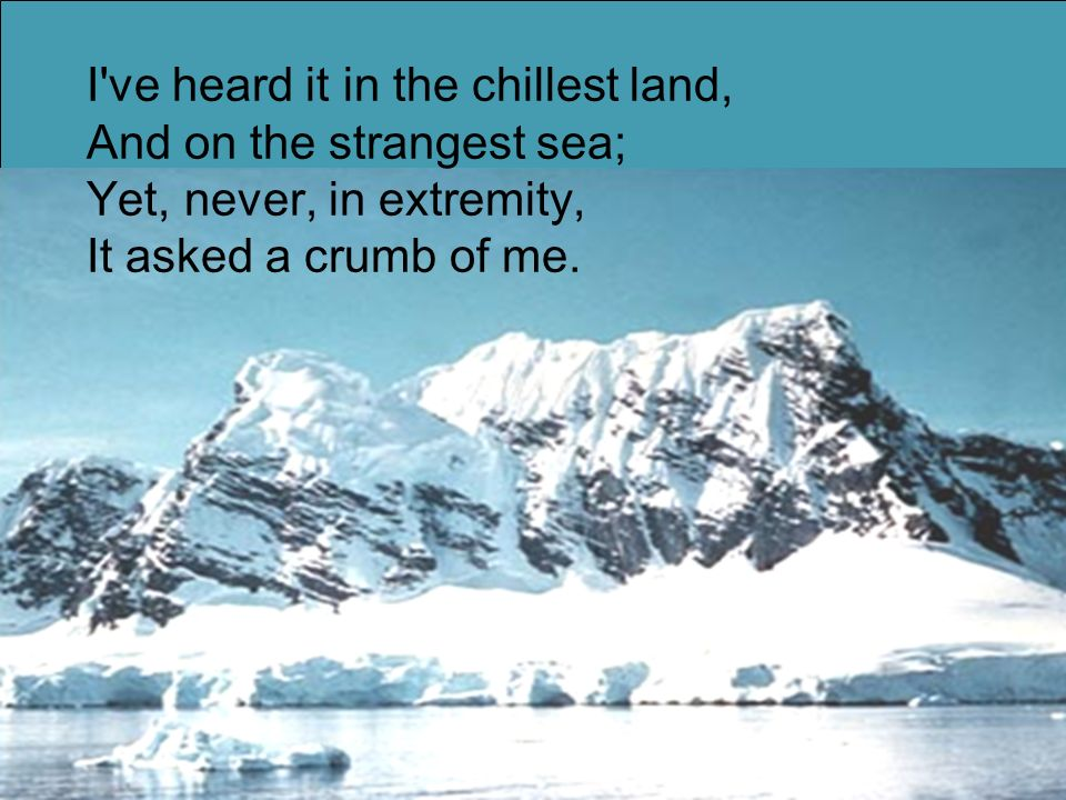 I've heard it in the chillest land, And on the strangest sea; Yet, never, in extremity, It asked a crumb of me.