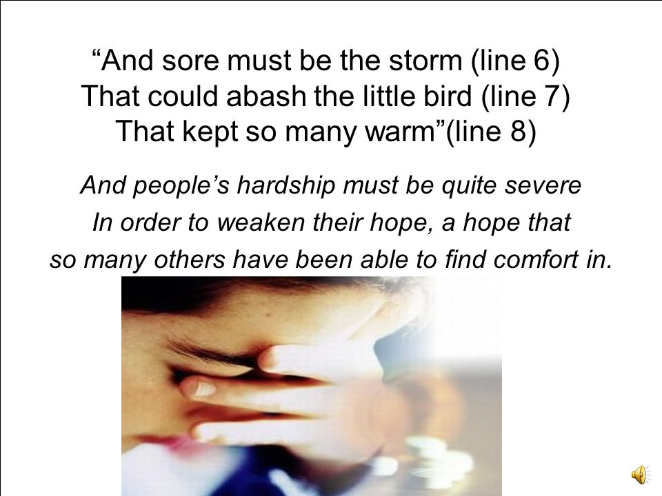 And sore must be the storm (line 6) That could abash the little bird (line 7) That kept so many warm(line 8) And peoples hardship must be quite severe