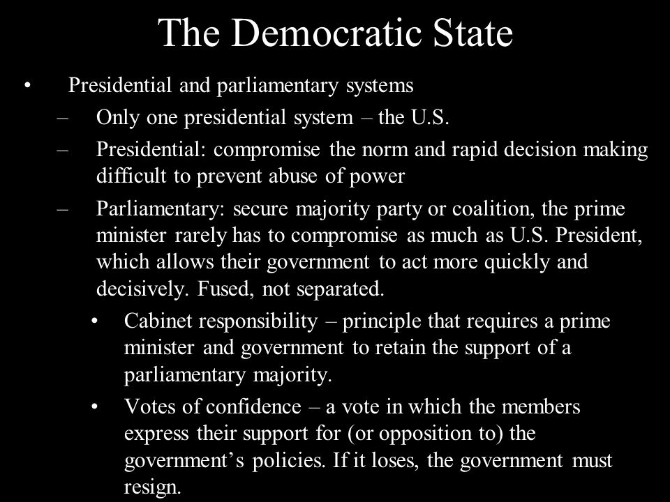The Democratic State Presidential and parliamentary systems –Only one presidential system – the U.S. –Presidential: compromise the norm and rapid deci