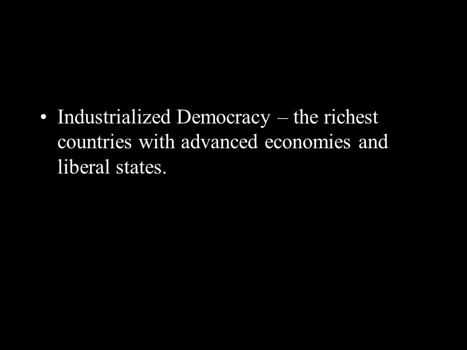 Industrialized Democracy – the richest countries with advanced economies and liberal states.