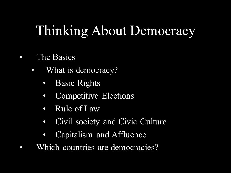 Thinking About Democracy The Basics What is democracy? Basic Rights Competitive Elections Rule of Law Civil society and Civic Culture Capitalism and A