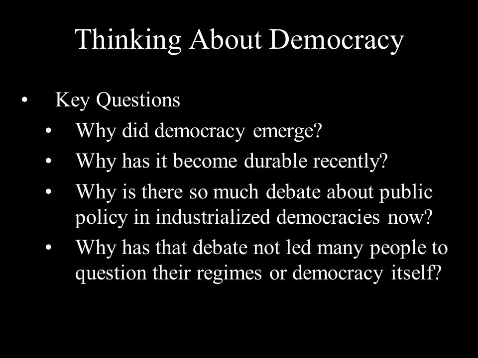 Thinking About Democracy Key Questions Why did democracy emerge? Why has it become durable recently? Why is there so much debate about public policy i
