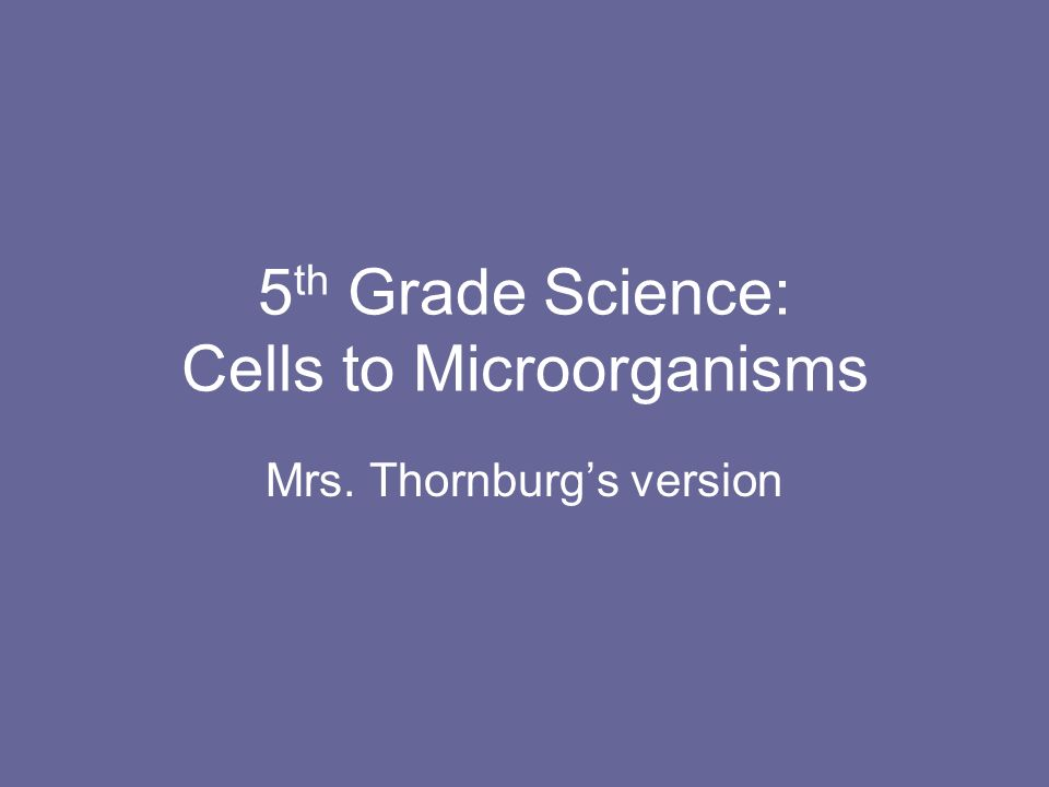 5 th Grade Science: Cells to Microorganisms Mrs. Thornburgs version
