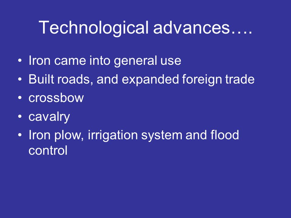 Technological advances…. Iron came into general use Built roads, and expanded foreign trade crossbow cavalry Iron plow, irrigation system and flood co
