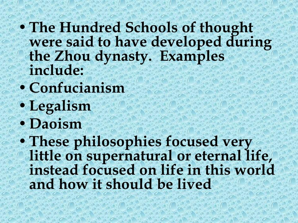 The Hundred Schools of thought were said to have developed during the Zhou dynasty. Examples include: Confucianism Legalism Daoism These philosophies