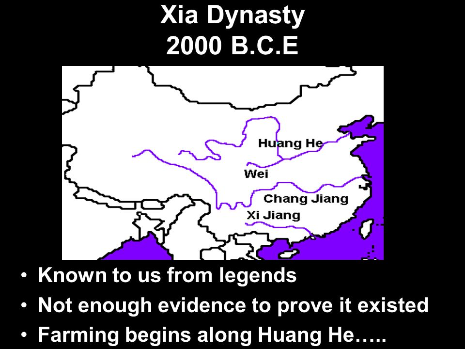 Xia Dynasty 2000 B.C.E Known to us from legends Not enough evidence to prove it existed Farming begins along Huang He…..