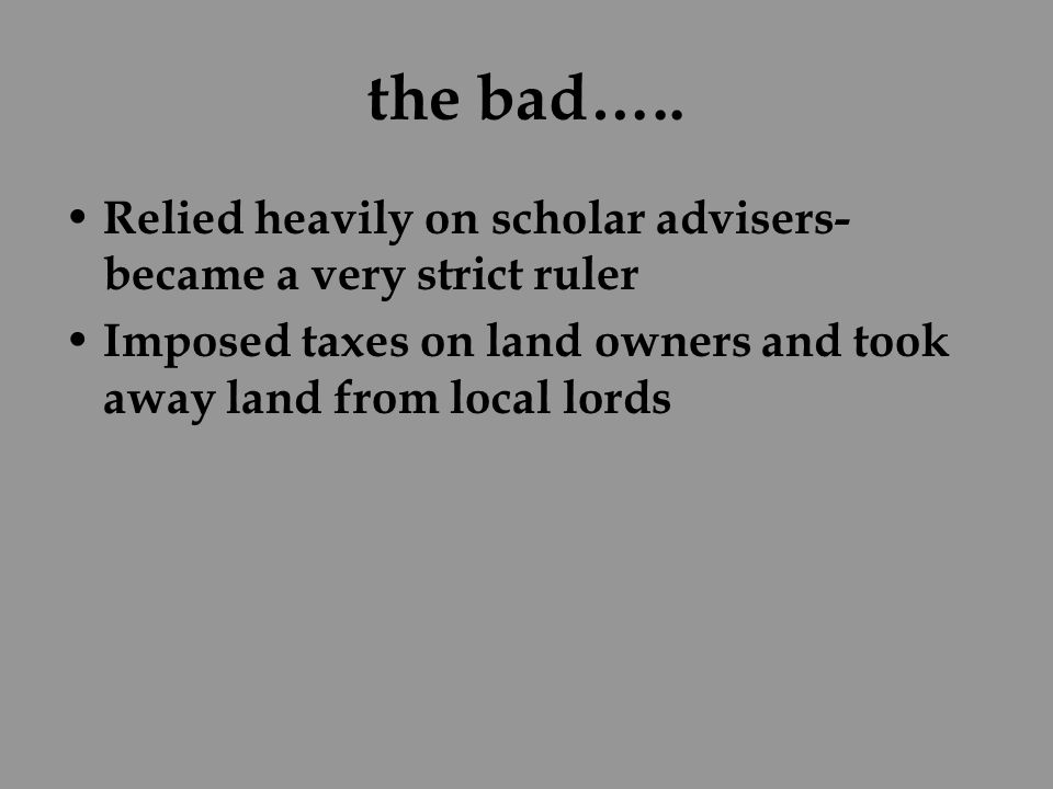 the bad….. Relied heavily on scholar advisers- became a very strict ruler Imposed taxes on land owners and took away land from local lords