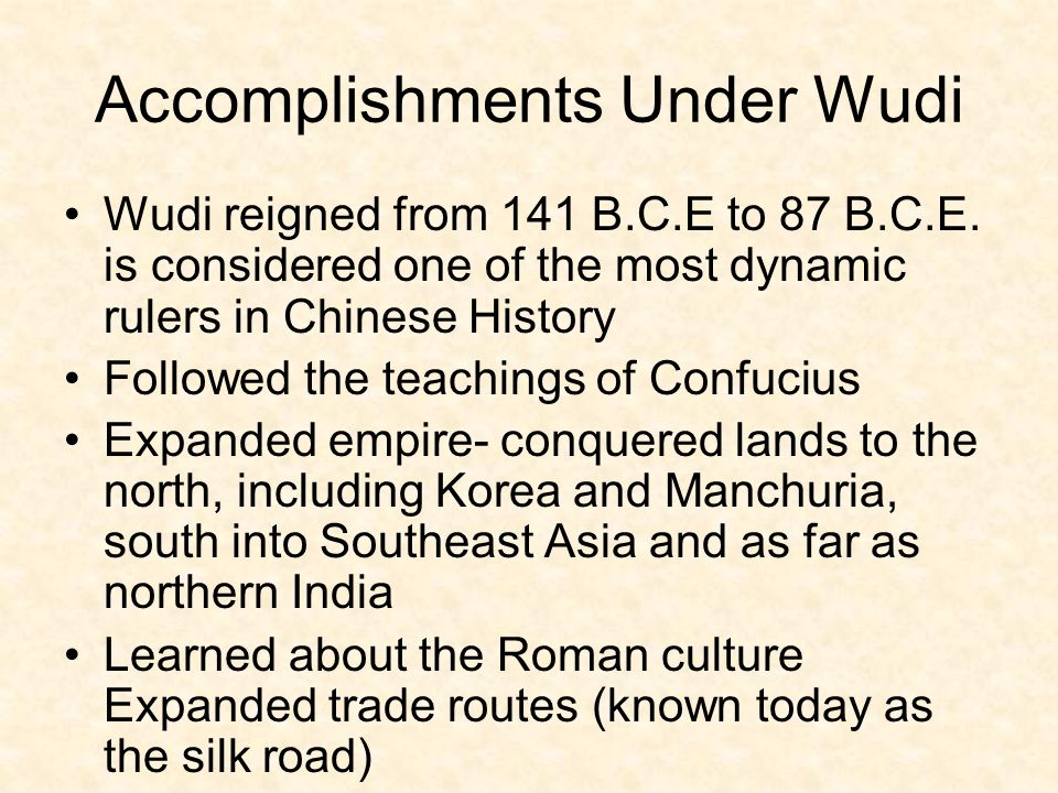Accomplishments Under Wudi Wudi reigned from 141 B.C.E to 87 B.C.E. is considered one of the most dynamic rulers in Chinese History Followed the teach