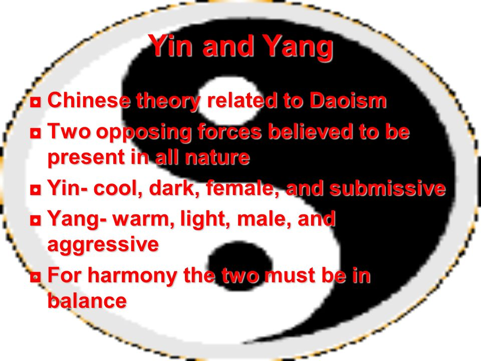 Yin and Yang Chinese theory related to DaoismChinese theory related to Daoism Two opposing forces believed to be present in all natureTwo opposing for